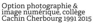 Option photographie & image numérique, collège Cachin Cherbourg 1991 2015